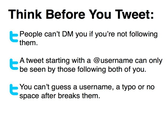 Think Before You Tweet: People can't DM you if you're not following them. A tweet starting with a @username can only be seen by those following both of you. You can't guess a username, a typo or no space after breaks them.
